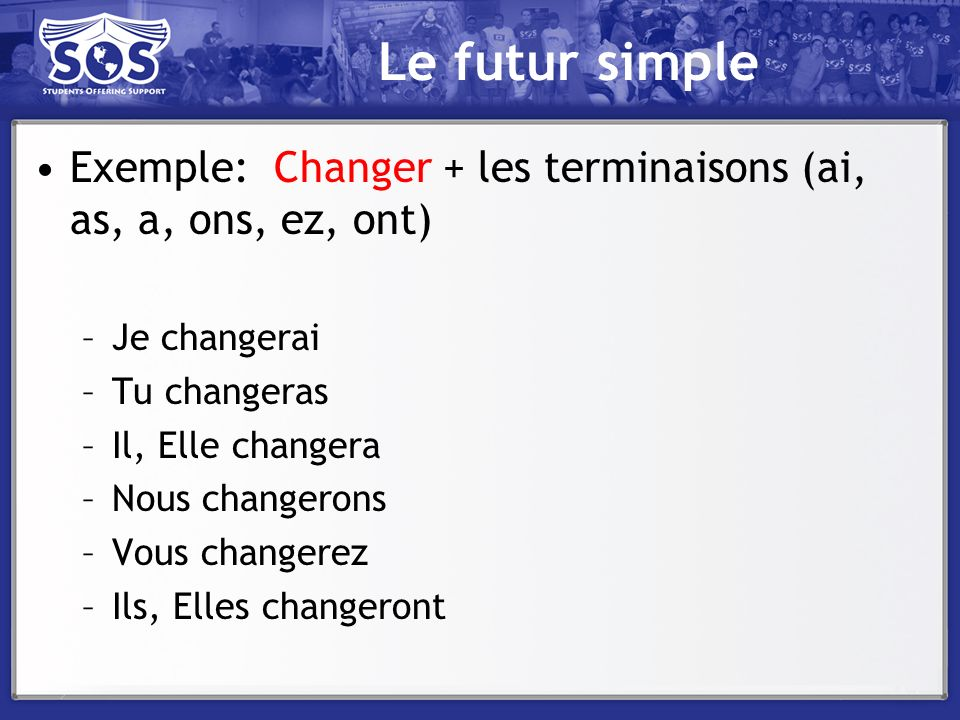 Le futur simple Exemple: Changer + les terminaisons (ai, as, a, ons, ez, ont) Je changerai. Tu changeras.