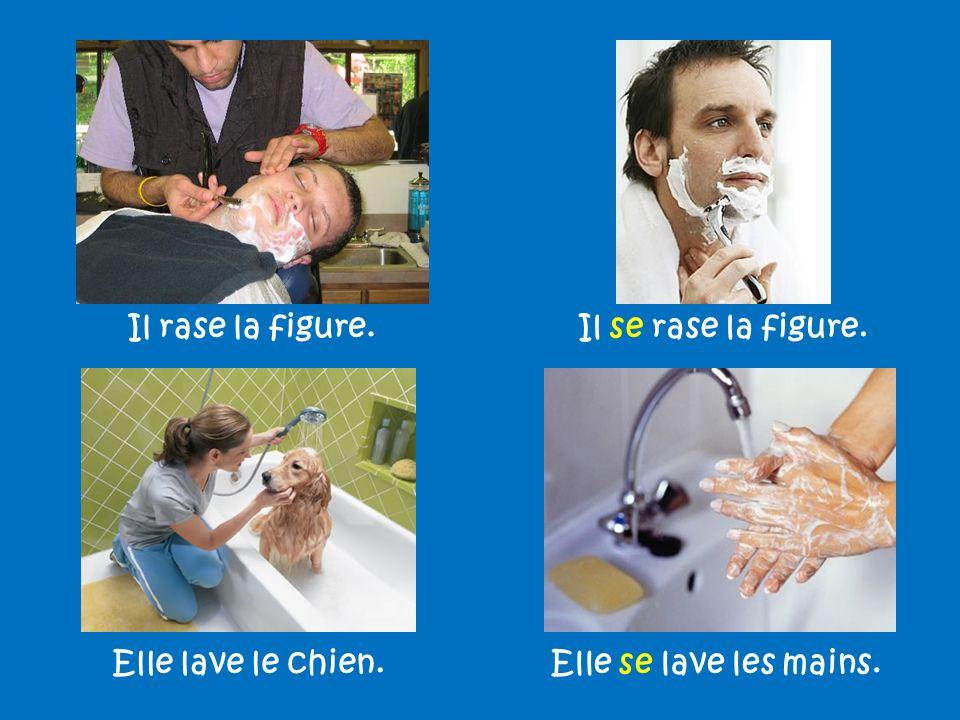 Il rase la figure. Il se rase la figure. Elle lave le chien. Elle se lave les mains.