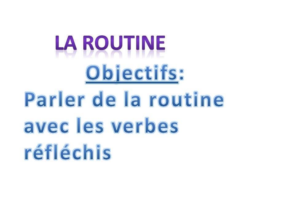 La routine Objectifs: Parler de la routine avec les verbes réfléchis