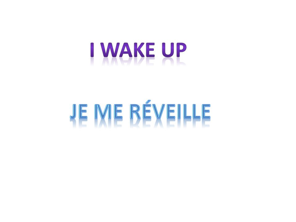 I wake up Je me rÉveille.