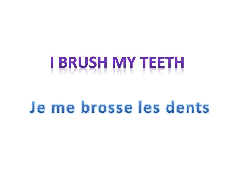 I brush my teeth Je me brosse les dents