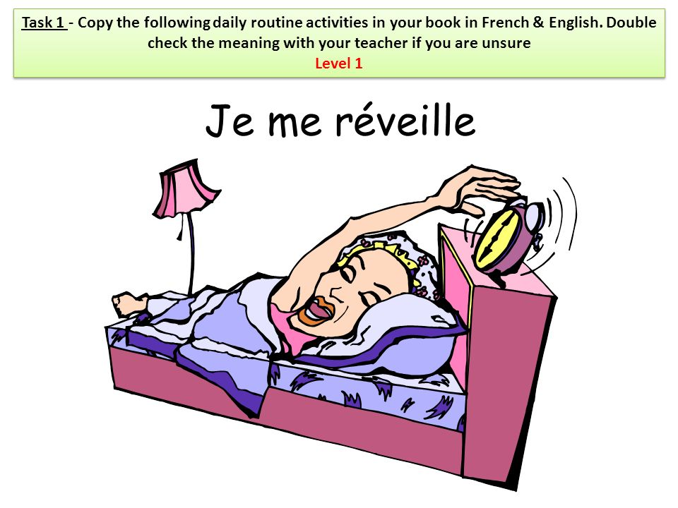 Task 1 - Copy the following daily routine activities in your book in French & English. Double check the meaning with your teacher if you are unsure
