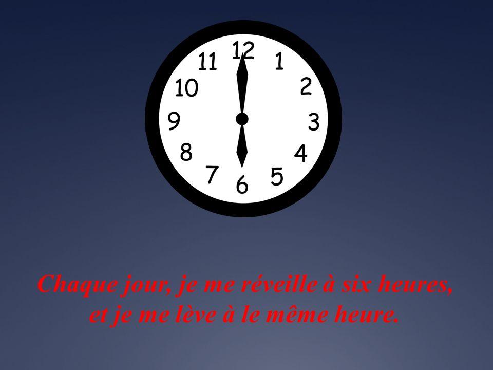 Chaque jour, je me réveille à six heures, et je me lève à le même heure.