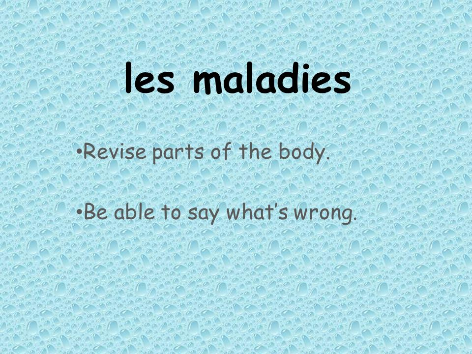 Revise parts of the body. Be able to say what's wrong.