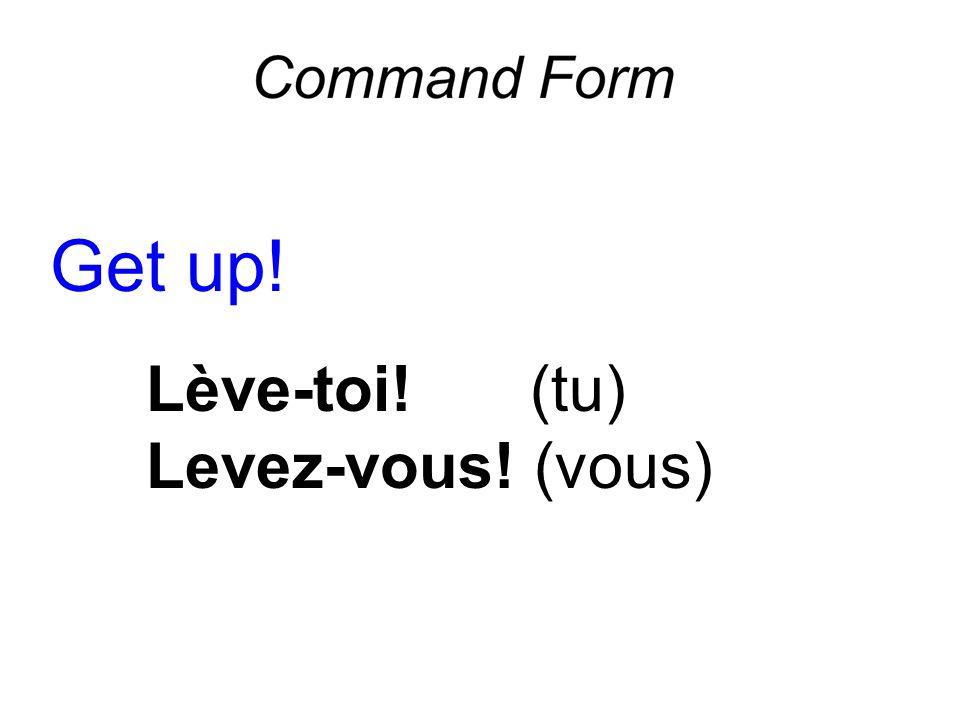 Get up! Lève-toi! (tu) Levez-vous! (vous)