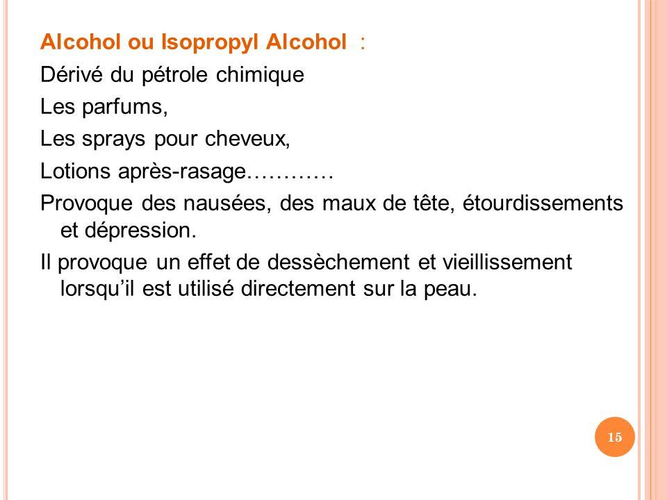 Alcohol ou Isopropyl Alcohol : Dérivé du pétrole chimique Les parfums, Les sprays pour cheveux, Lotions après-rasage………… Provoque des nausées, des maux de tête, étourdissements et dépression.