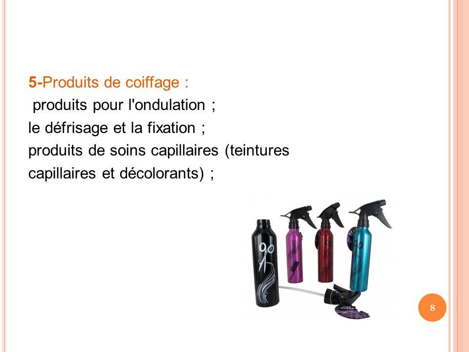 5-Produits de coiffage : produits pour l ondulation ; le défrisage et la fixation ; produits de soins capillaires (teintures capillaires et décolorants) ;
