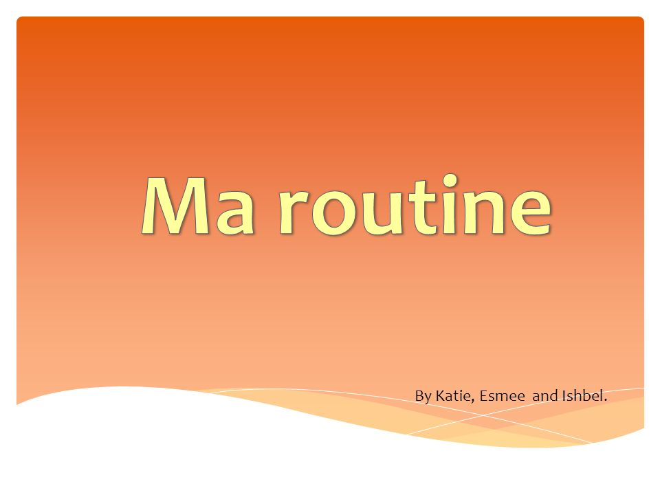 Ma routine By Katie, Esmee and Ishbel.
