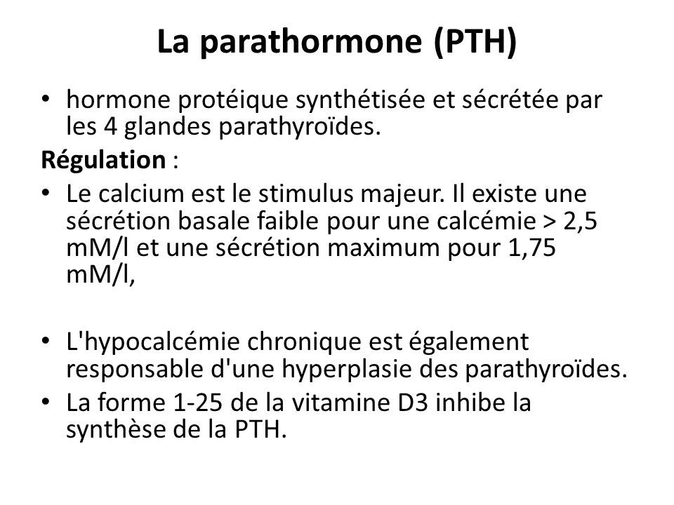 La parathormone (PTH) hormone protéique synthétisée et sécrétée par les 4 glandes parathyroïdes. Régulation :