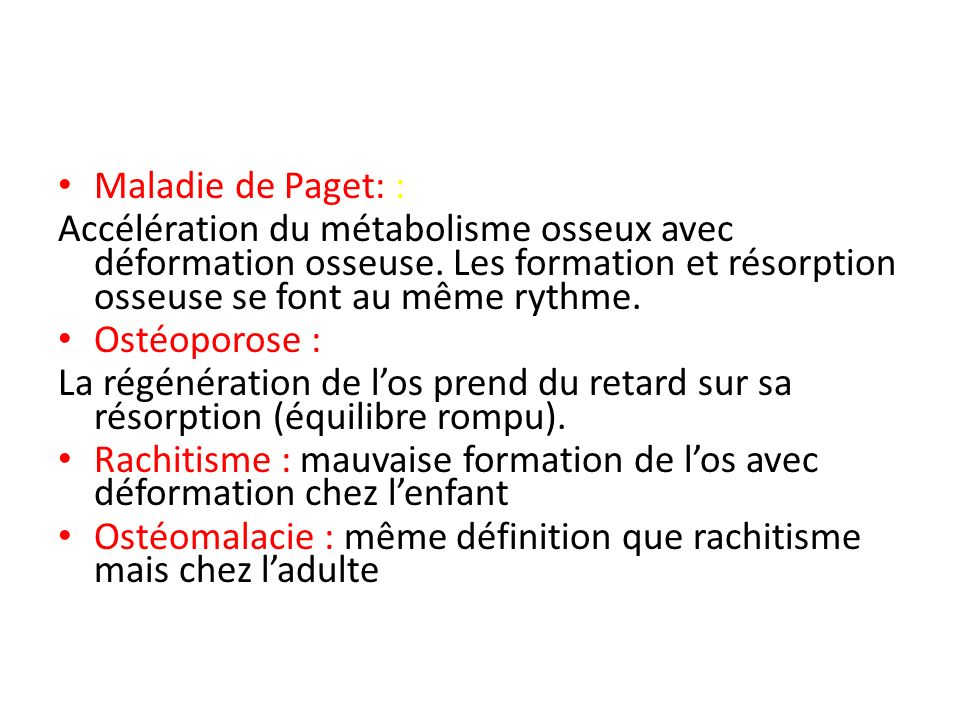 Maladie de Paget: : Accélération du métabolisme osseux avec déformation osseuse. Les formation et résorption osseuse se font au même rythme.