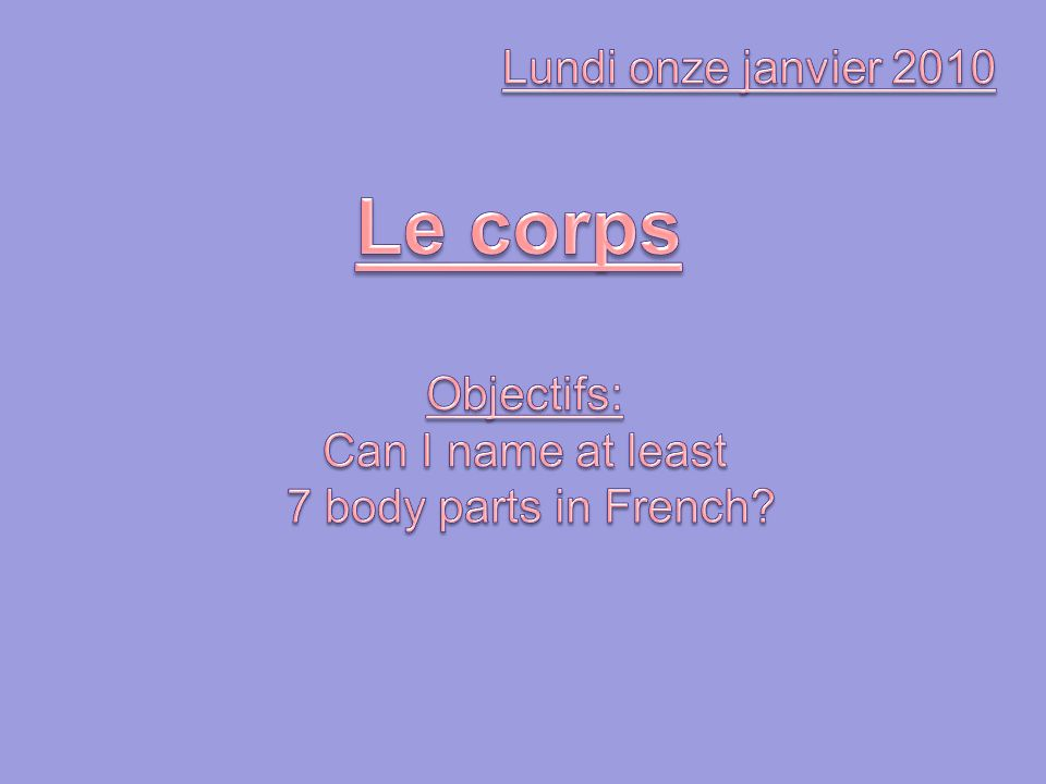 Le corps Lundi onze janvier 2010 Objectifs: Can I name at least