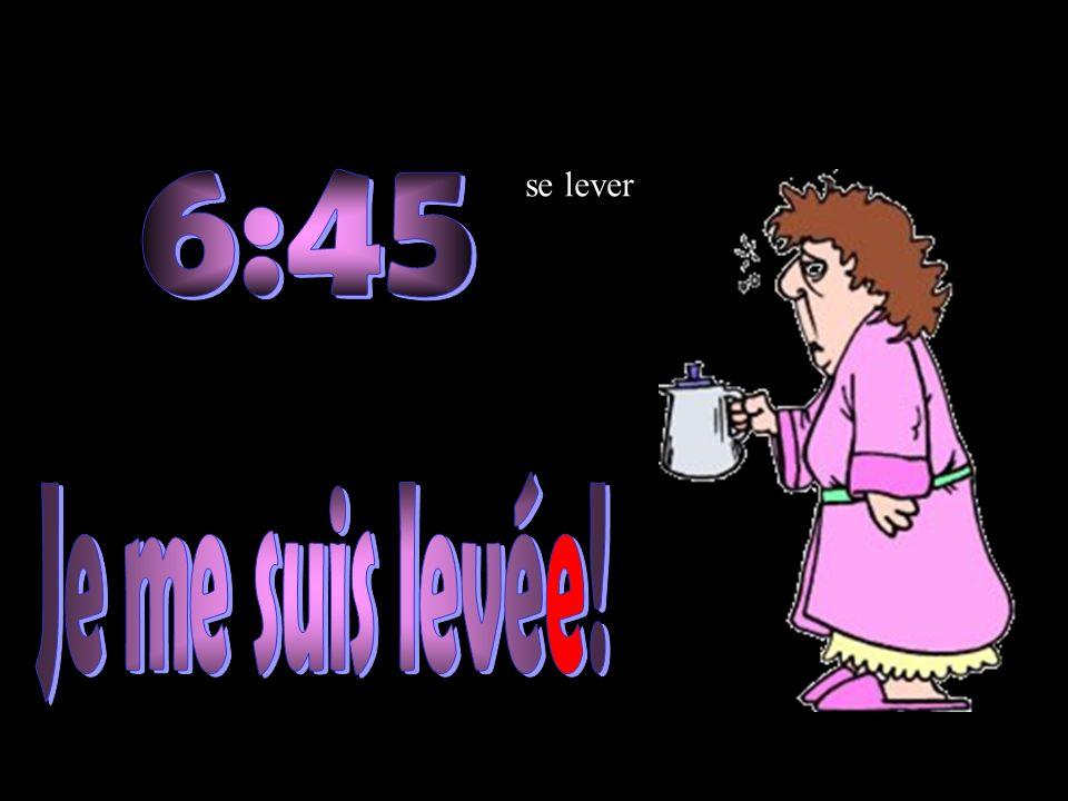 se lever 6:45 Je me suis levée!