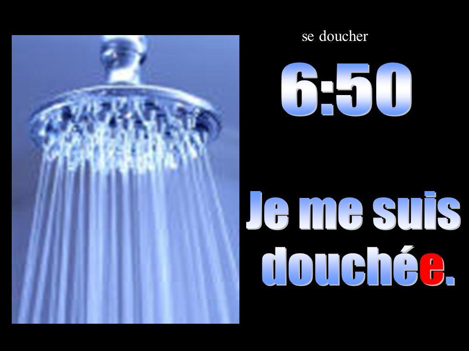 se doucher 6:50 Je me suis douchée.