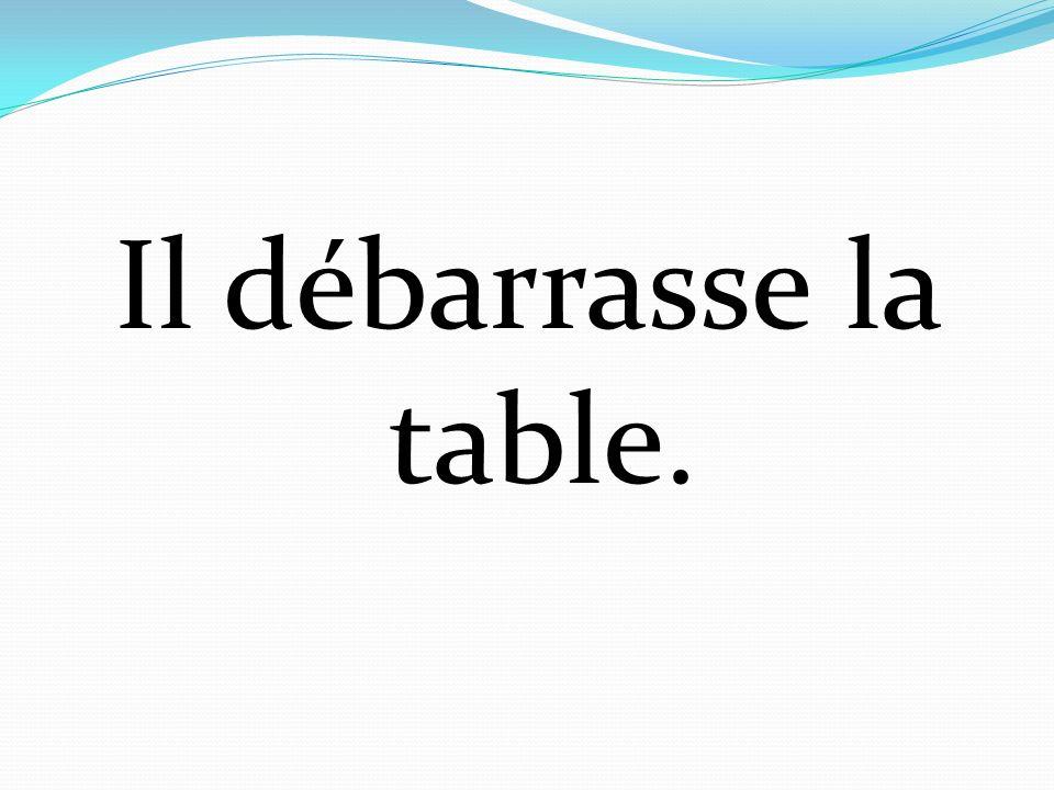 Il débarrasse la table.