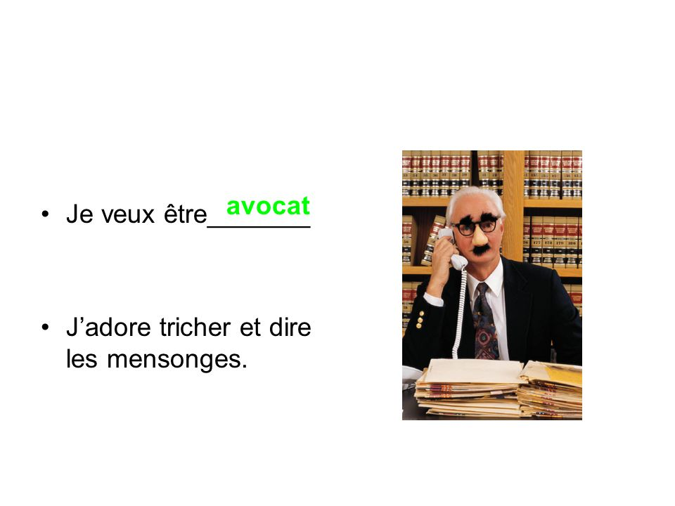 Je veux être_______ J'adore tricher et dire les mensonges. avocat