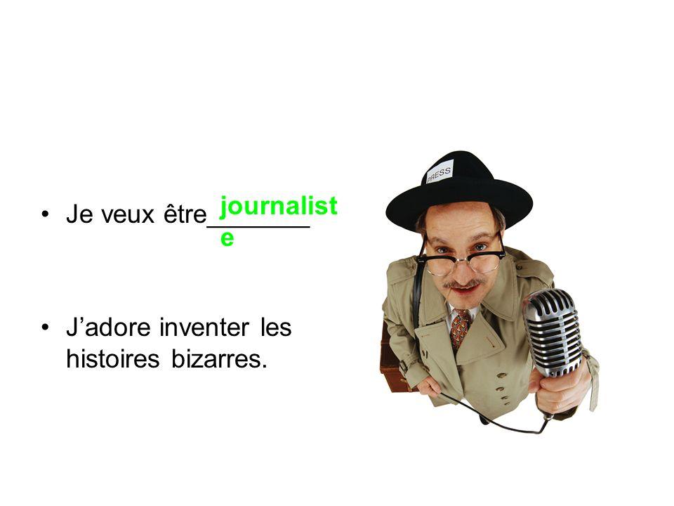 Je veux être_______ J'adore inventer les histoires bizarres. journaliste