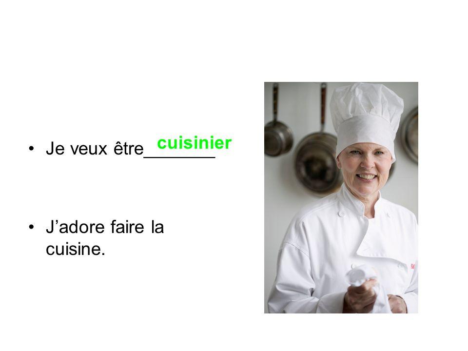 Je veux être_______ J'adore faire la cuisine. cuisinier