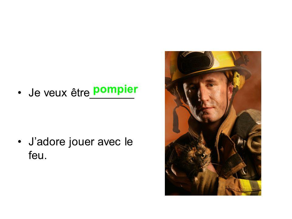 Je veux être_______ J'adore jouer avec le feu. pompier