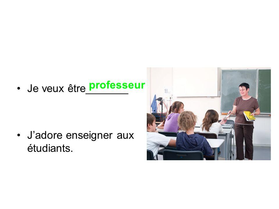 Je veux être_______ J'adore enseigner aux étudiants. professeur