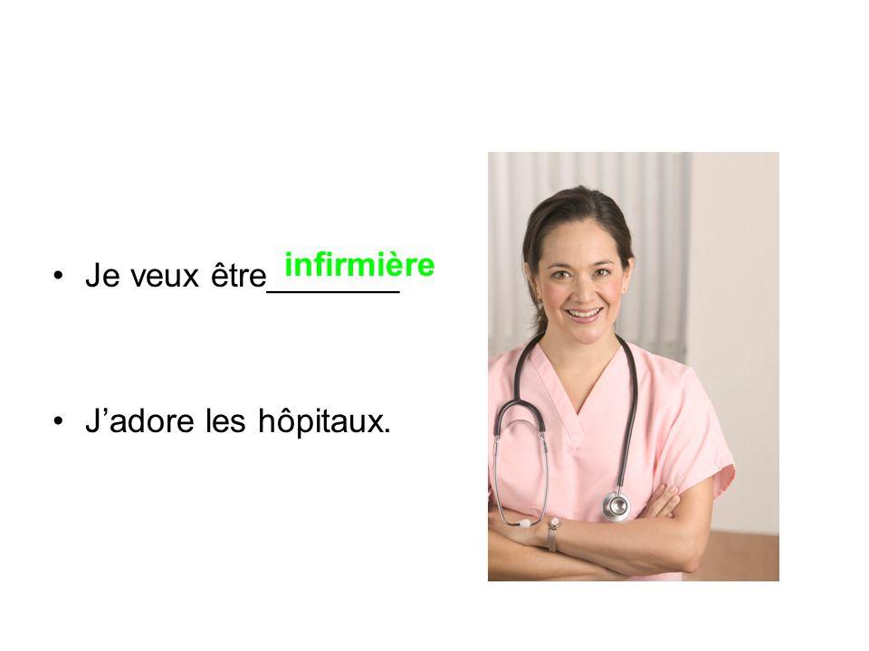 Je veux être_______ J'adore les hôpitaux. infirmière
