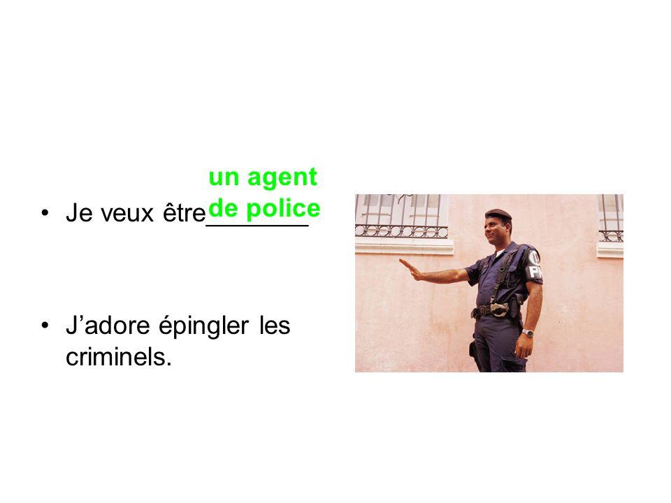 Je veux être_______ J'adore épingler les criminels. un agent de police
