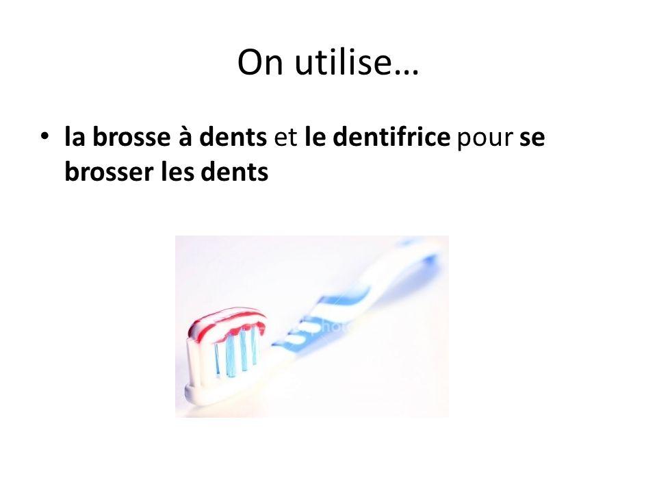 On utilise… la brosse à dents et le dentifrice pour se brosser les dents