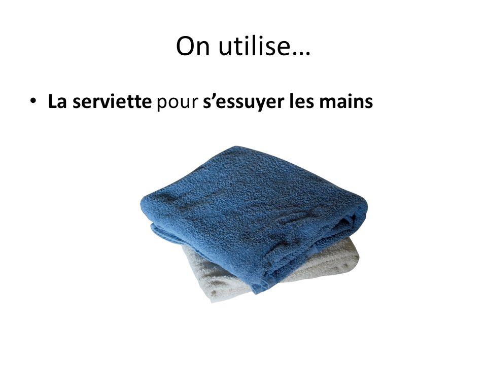 On utilise… La serviette pour s'essuyer les mains