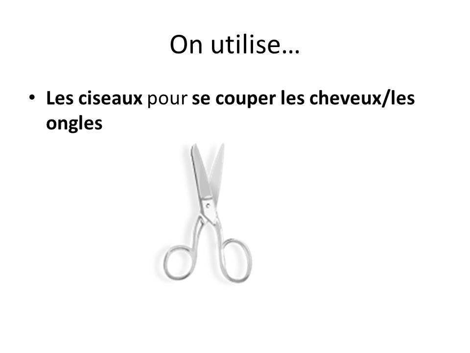 On utilise… Les ciseaux pour se couper les cheveux/les ongles