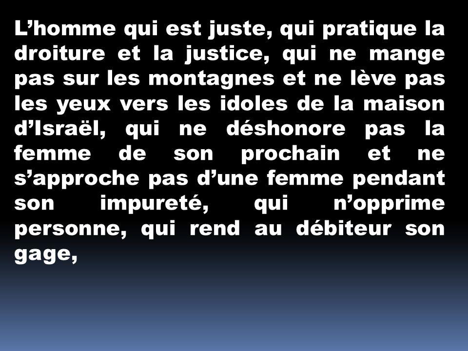 L'homme qui est juste, qui pratique la droiture et la justice, qui ne mange pas sur les montagnes et ne lève pas les yeux vers les idoles de la maison d'Israël, qui ne déshonore pas la femme de son prochain et ne s'approche pas d'une femme pendant son impureté, qui n'opprime personne, qui rend au débiteur son gage,