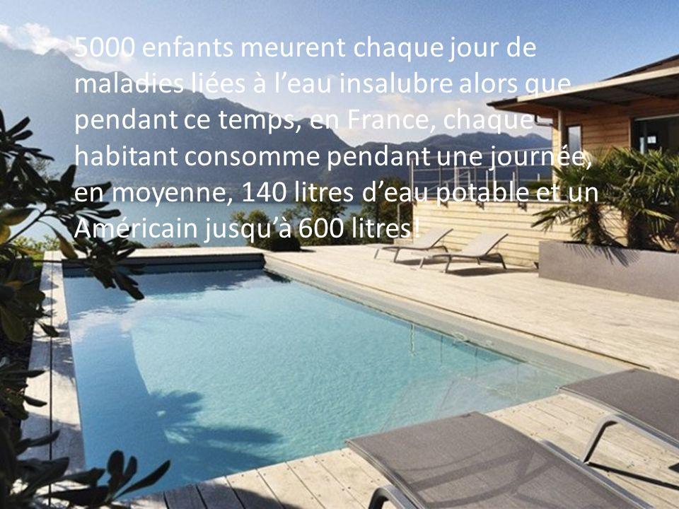 5000 enfants meurent chaque jour de maladies liées à l'eau insalubre alors que pendant ce temps, en France, chaque habitant consomme pendant une journée, en moyenne, 140 litres d'eau potable et un Américain jusqu'à 600 litres!