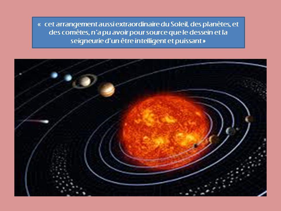 « cet arrangement aussi extraordinaire du Soleil, des planètes, et des comètes, n'a pu avoir pour source que le dessein et la seigneurie d'un être intelligent et puissant »