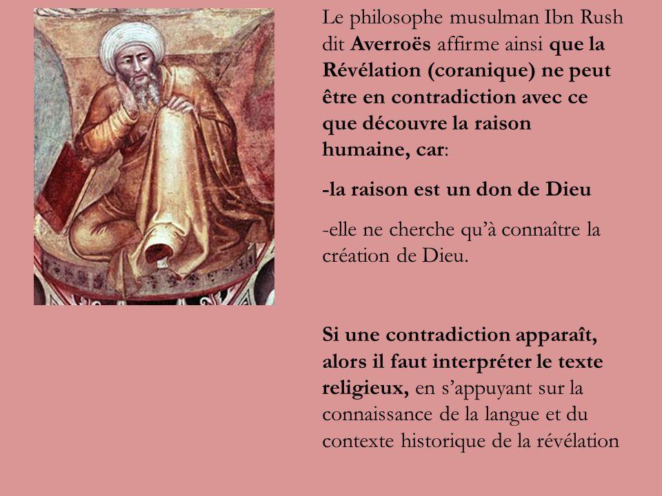 Le philosophe musulman Ibn Rush dit Averroës affirme ainsi que la Révélation (coranique) ne peut être en contradiction avec ce que découvre la raison humaine, car: