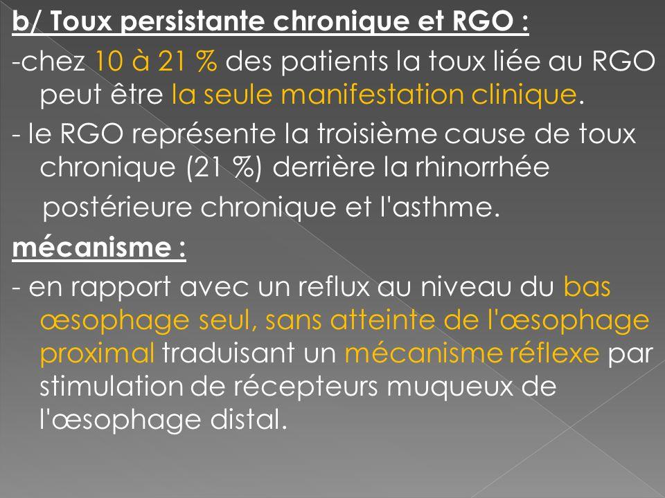 b/ Toux persistante chronique et RGO : -chez 10 à 21 % des patients la toux liée au RGO peut être la seule manifestation clinique.