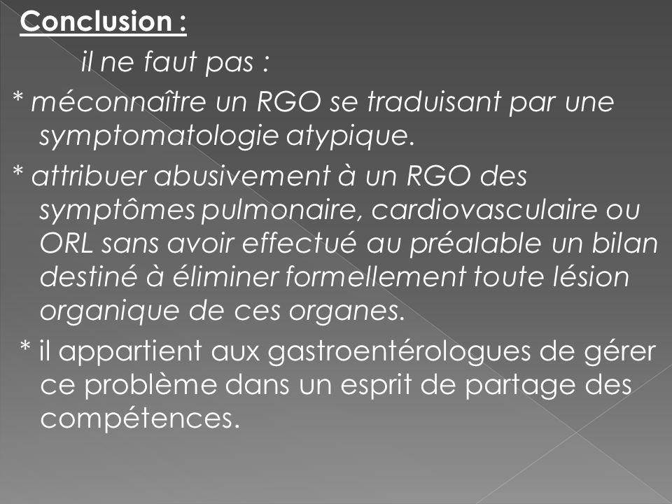 Conclusion : il ne faut pas : * méconnaître un RGO se traduisant par une symptomatologie atypique.