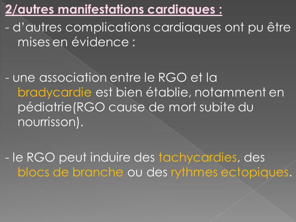 2/autres manifestations cardiaques : - d'autres complications cardiaques ont pu être mises en évidence : - une association entre le RGO et la bradycardie est bien établie, notamment en pédiatrie(RGO cause de mort subite du nourrisson).