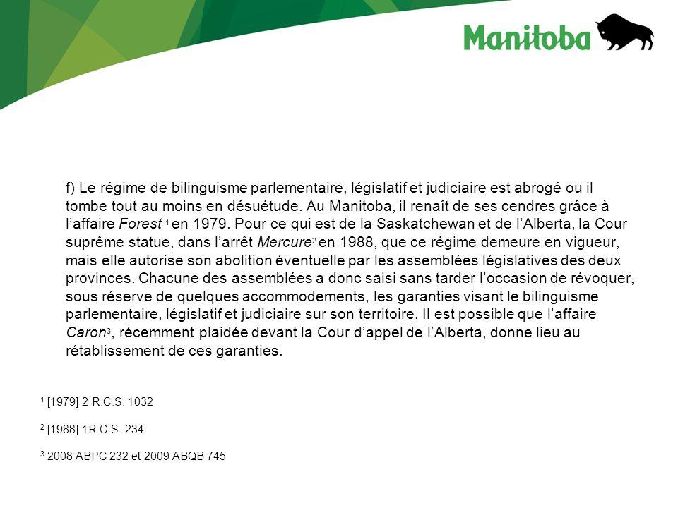 f) Le régime de bilinguisme parlementaire, législatif et judiciaire est abrogé ou il tombe tout au moins en désuétude. Au Manitoba, il renaît de ses cendres grâce à l'affaire Forest 1 en 1979. Pour ce qui est de la Saskatchewan et de l'Alberta, la Cour suprême statue, dans l'arrêt Mercure2 en 1988, que ce régime demeure en vigueur, mais elle autorise son abolition éventuelle par les assemblées législatives des deux provinces. Chacune des assemblées a donc saisi sans tarder l'occasion de révoquer, sous réserve de quelques accommodements, les garanties visant le bilinguisme parlementaire, législatif et judiciaire sur son territoire. Il est possible que l'affaire Caron3, récemment plaidée devant la Cour d'appel de l'Alberta, donne lieu au rétablissement de ces garanties.