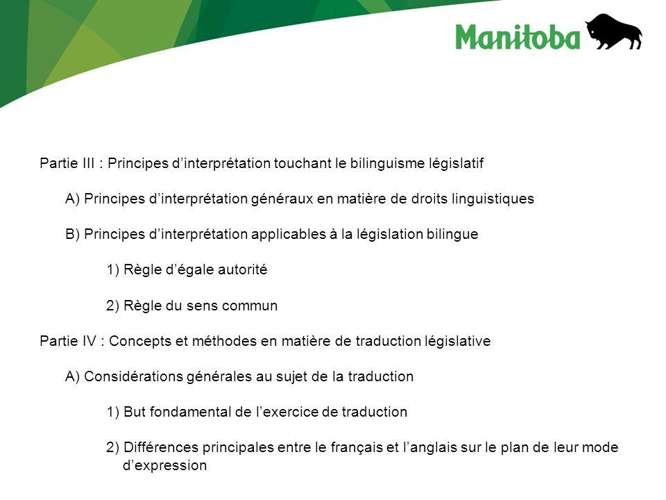 Partie III : Principes d'interprétation touchant le bilinguisme législatif A) Principes d'interprétation généraux en matière de droits linguistiques B) Principes d'interprétation applicables à la législation bilingue 1) Règle d'égale autorité 2) Règle du sens commun Partie IV : Concepts et méthodes en matière de traduction législative A) Considérations générales au sujet de la traduction 1) But fondamental de l'exercice de traduction 2) Différences principales entre le français et l'anglais sur le plan de leur mode d'expression