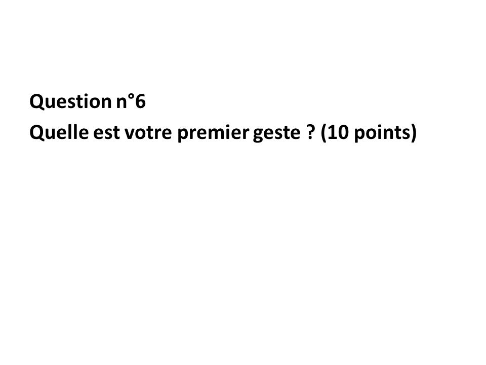 Question n°6 Quelle est votre premier geste (10 points)