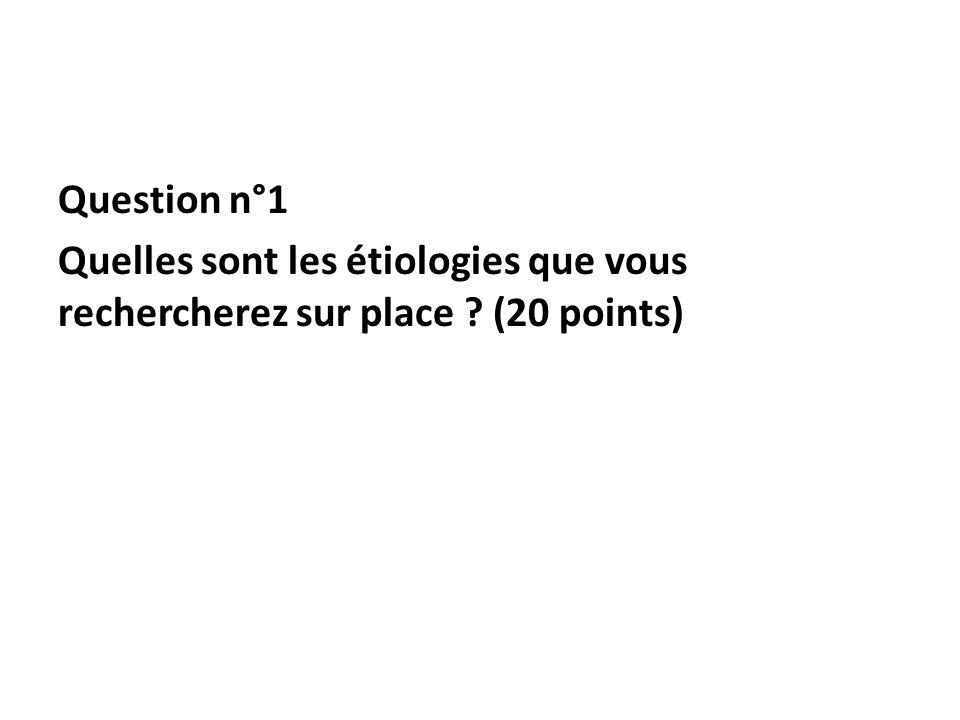 Question n°1 Quelles sont les étiologies que vous rechercherez sur place (20 points)