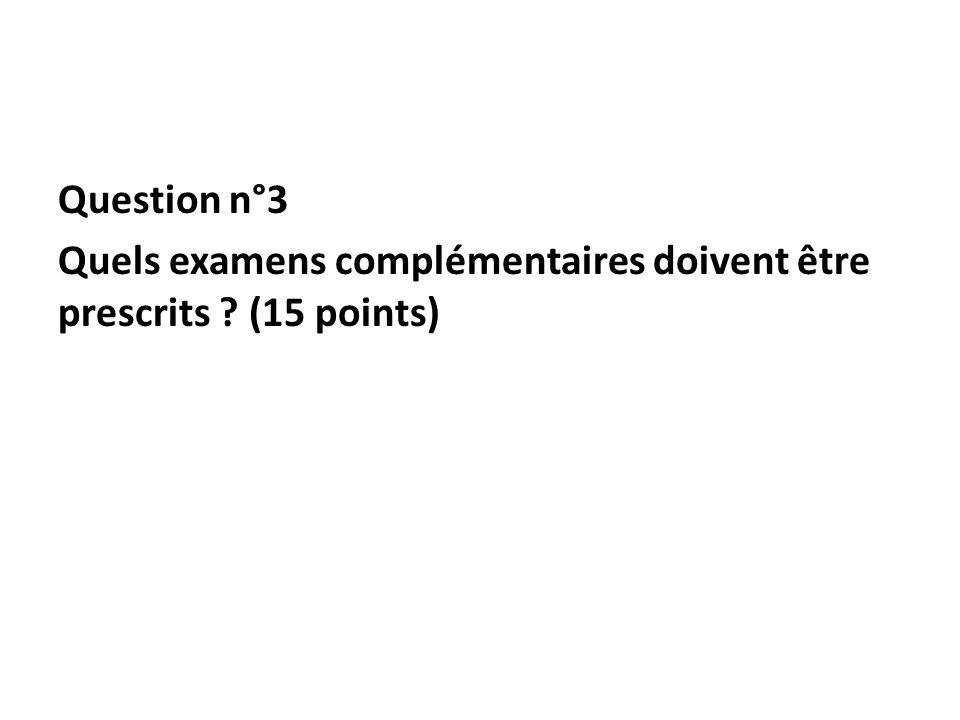 Question n°3 Quels examens complémentaires doivent être prescrits (15 points)