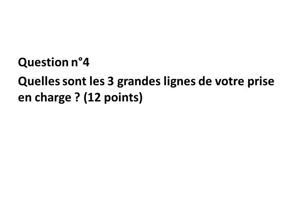 Question n°4 Quelles sont les 3 grandes lignes de votre prise en charge (12 points)