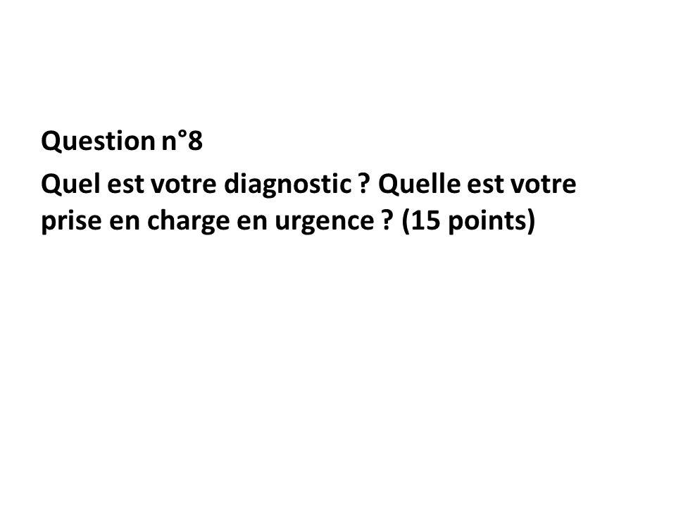 Question n°8 Quel est votre diagnostic Quelle est votre prise en charge en urgence (15 points)