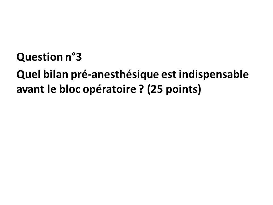 Question n°3 Quel bilan pré-anesthésique est indispensable avant le bloc opératoire (25 points)