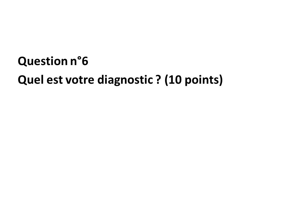 Question n°6 Quel est votre diagnostic (10 points)