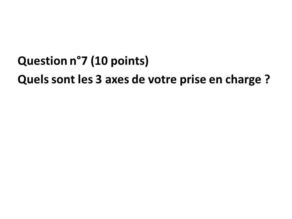 Question n°7 (10 points) Quels sont les 3 axes de votre prise en charge