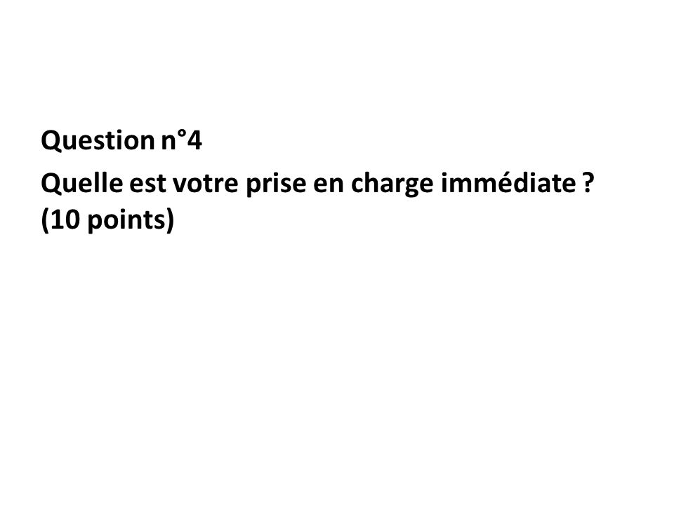 Question n°4 Quelle est votre prise en charge immédiate (10 points)