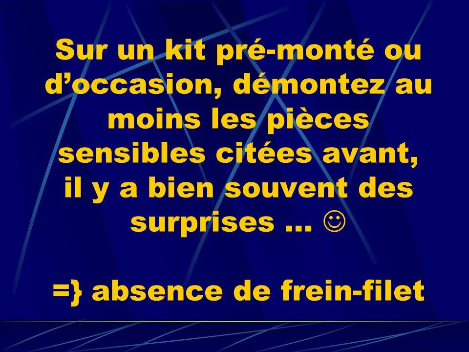 Sur un kit pré-monté ou d'occasion, démontez au moins les pièces sensibles citées avant, il y a bien souvent des surprises …  =} absence de frein-filet