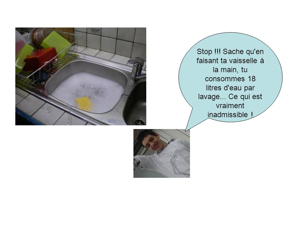 Stop !!. Sache qu en faisant ta vaisselle à la main, tu consommes 18 litres d eau par lavage...