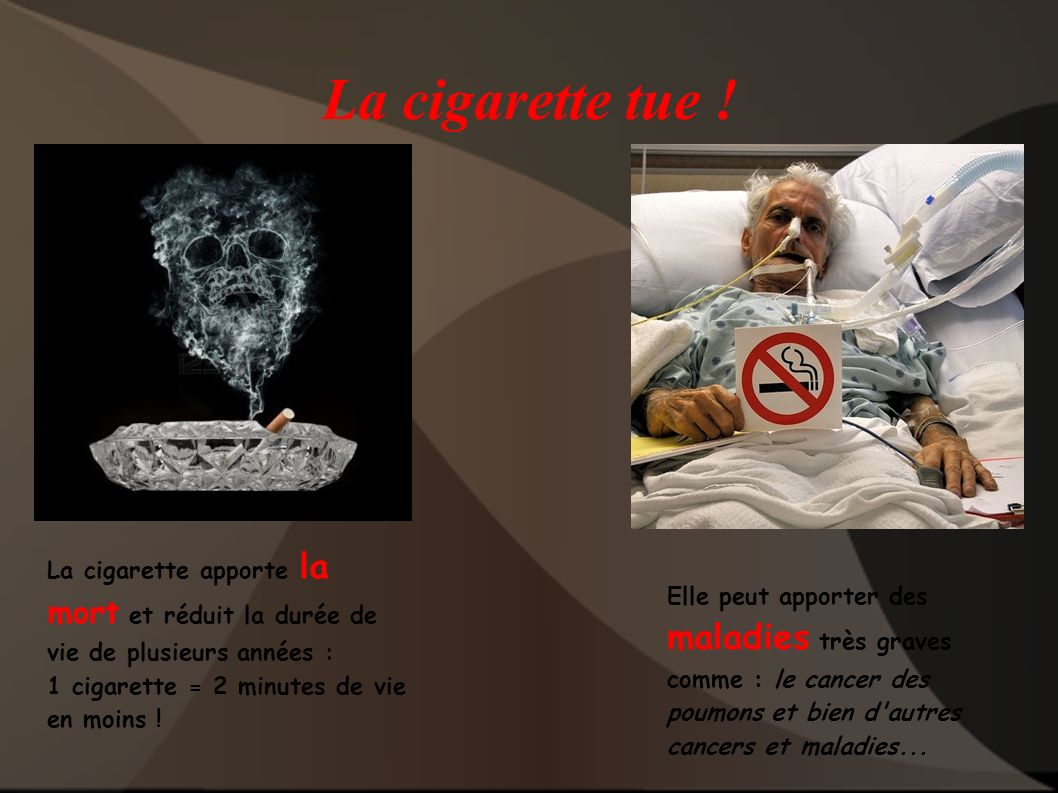 La cigarette tue ! La cigarette apporte la mort et réduit la durée de vie de plusieurs années : 1 cigarette = 2 minutes de vie en moins !