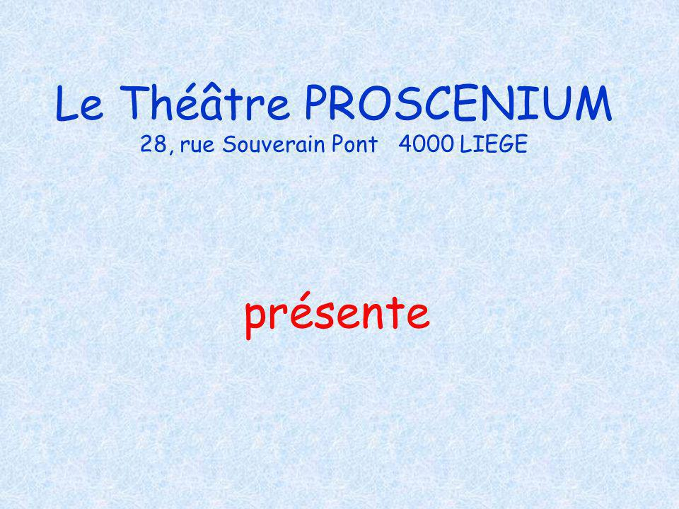 Le Théâtre PROSCENIUM 28, rue Souverain Pont 4000 LIEGE